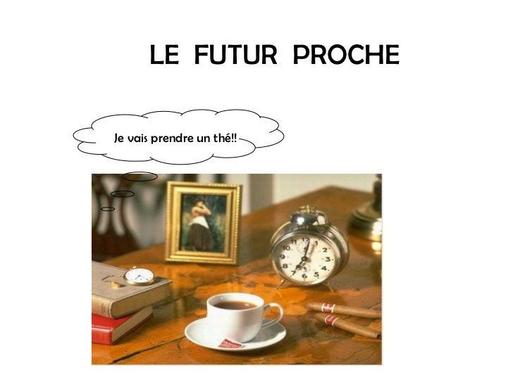 LE  FUTUR  PROCHE Je vais prendre un thé!!