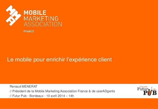 Le mobile pour enrichir l'expérience client Renaud MENERAT // Président de la Mobile Marketing Association France & de use...