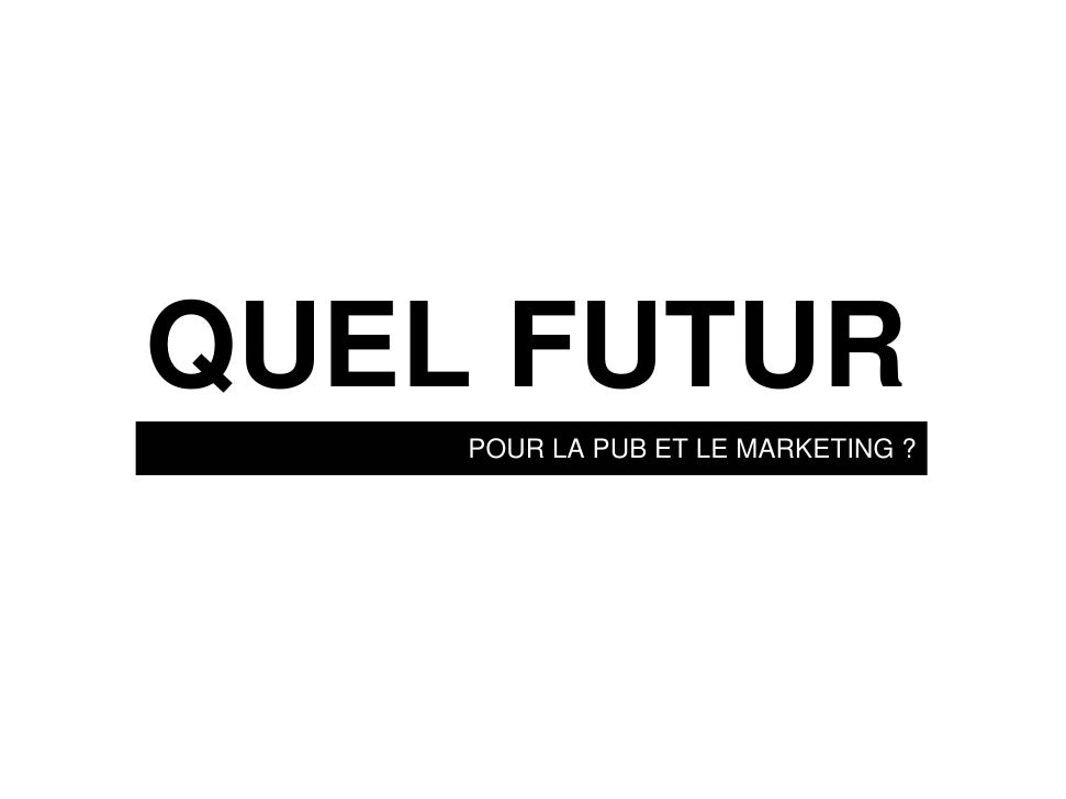 QUEL FUTUR     POUR LA PUB ET LE MARKETING ?