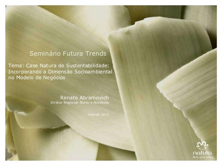 Renato Abramovich Diretor Regional Norte e Nordeste maio de 2011 Seminário Futura Trends Tema: Case Natura de Sustentabili...