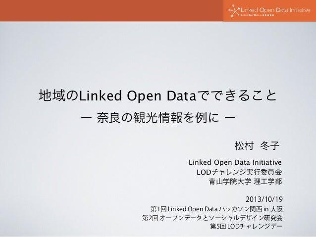 地域のLinked Open Dataでできること ー 奈良の観光情報を例に ー 松村 冬子 Linked Open Data Initiative LODチャレンジ実行委員会 青山学院大学 理工学部 2013/10/19 第1回 Linke...