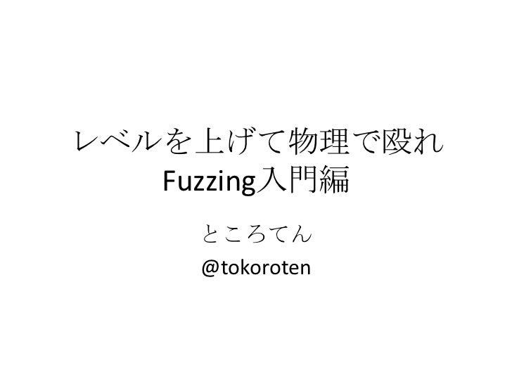 レベルを上げて物理で殴れ   Fuzzing入門編    ところてん    @tokoroten