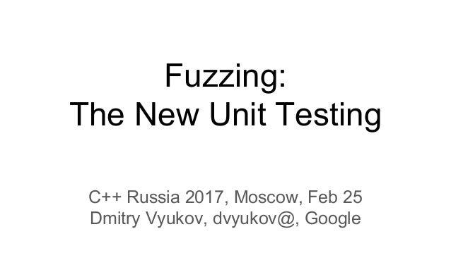 Fuzzing: The New Unit Testing C++ Russia 2017, Moscow, Feb 25 Dmitry Vyukov, dvyukov@, Google