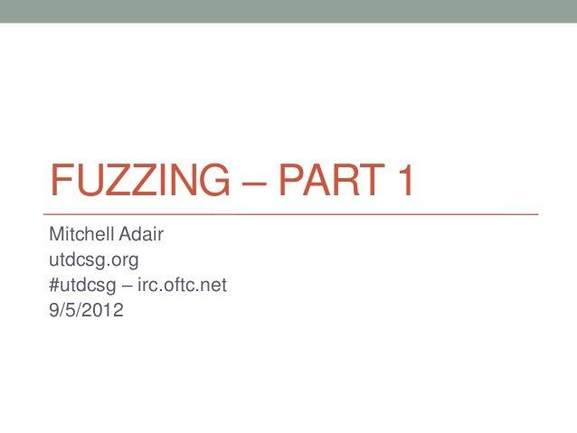 FUZZING – PART 1 Mitchell Adair utdcsg.org #utdcsg – irc.oftc.net 9/5/2012