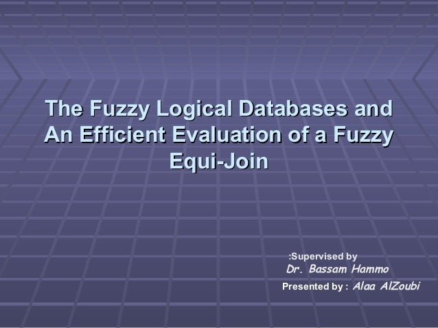The Fuzzy Logical Databases and An Efficient Evaluation of a Fuzzy Equi-Join  :Supervised by  Dr. Bassam Hammo Presented b...
