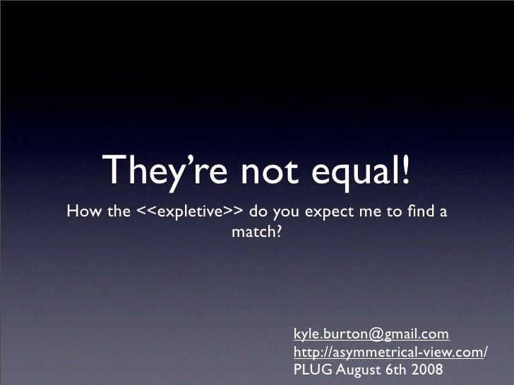They're not equal! How the <<expletive>> do you expect me to find a                     match?                             ...