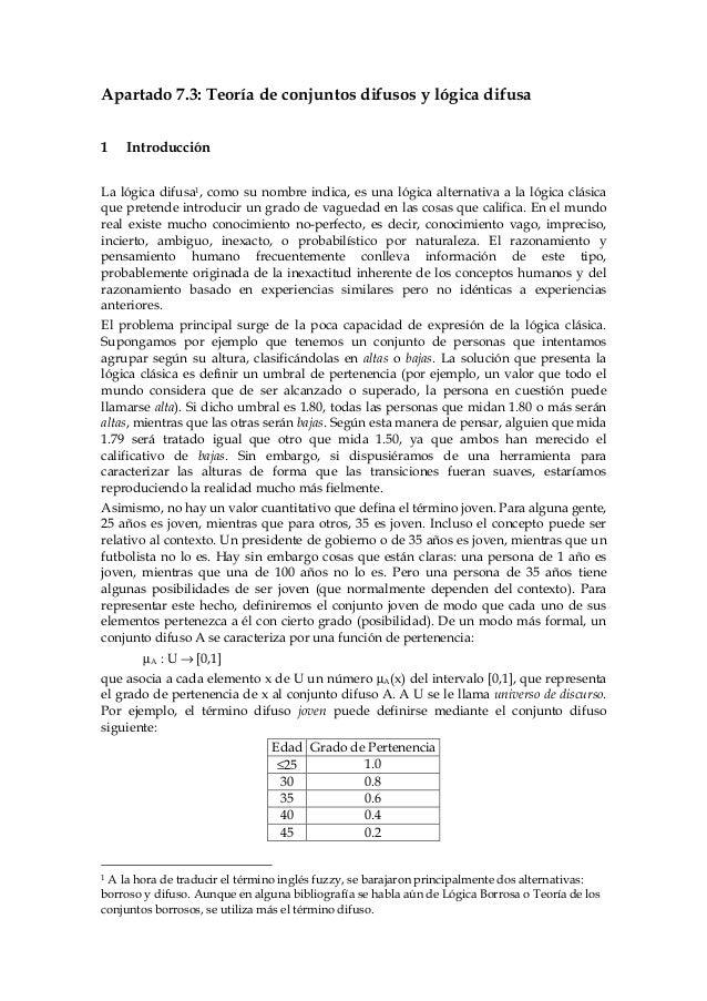Apartado 7.3: Teoría de conjuntos difusos y lógica difusa1   IntroducciónLa lógica difusa1, como su nombre indica, es una ...