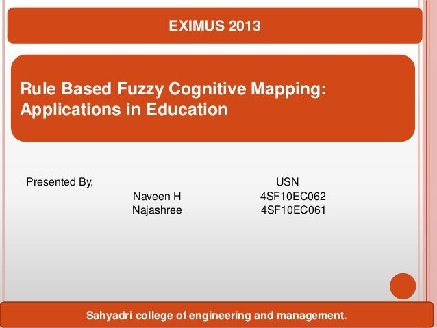 EXIMUS 2013  Rule Based Fuzzy Cognitive Mapping: Applications in Education  Presented By, Naveen H Najashree  USN 4SF10EC0...