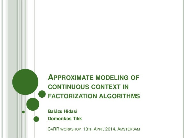 APPROXIMATE MODELING OF CONTINUOUS CONTEXT IN FACTORIZATION ALGORITHMS Balázs Hidasi Domonkos Tikk CARR WORKSHOP, 13TH APR...
