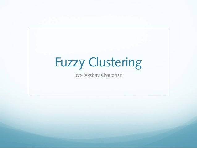 Fuzzy Clustering   By:- Akshay Chaudhari