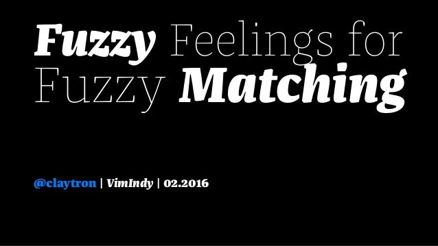 Fuzzy Feelings for Fuzzy Matching @claytron | VimIndy | 02.2016