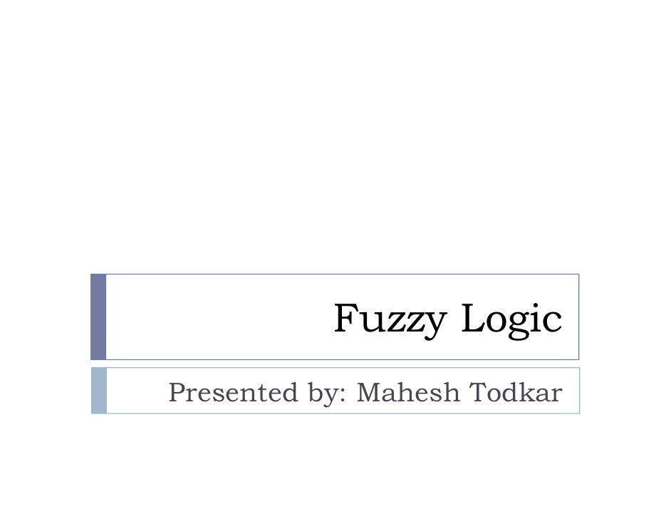 Fuzzy Logic Presented by: Mahesh Todkar