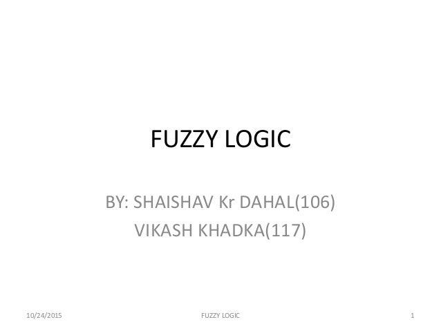 FUZZY LOGIC BY: SHAISHAV Kr DAHAL(106) VIKASH KHADKA(117) 10/24/2015 FUZZY LOGIC 1