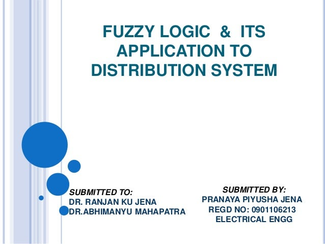 FUZZY LOGIC & ITS       APPLICATION TO    DISTRIBUTION SYSTEMSUBMITTED TO:                SUBMITTED BY:DR. RANJAN KU JENA ...