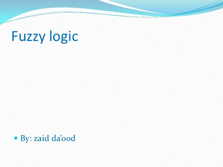 Fuzzy logic By: zaid da'ood