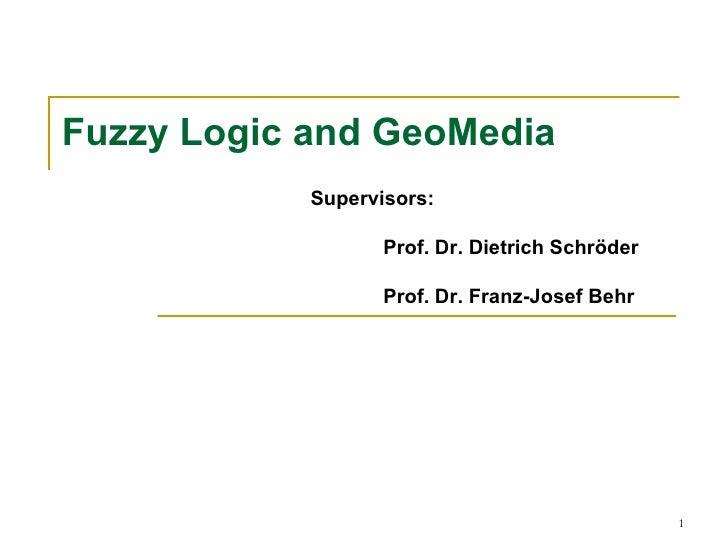 Fuzzy Logic and GeoMedia            Supervisors:                   Prof. Dr. Dietrich Schröder                   Prof. Dr....