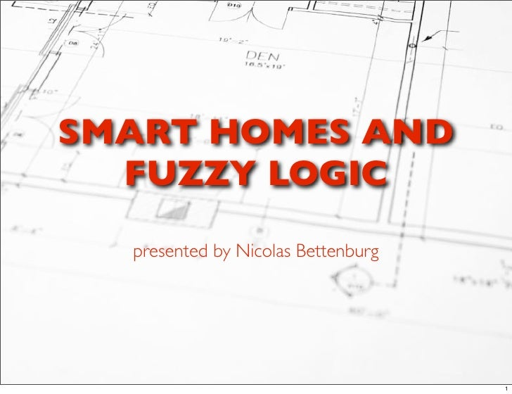 SMART HOMES AND   FUZZY LOGIC    presented by Nicolas Bettenburg                                         1
