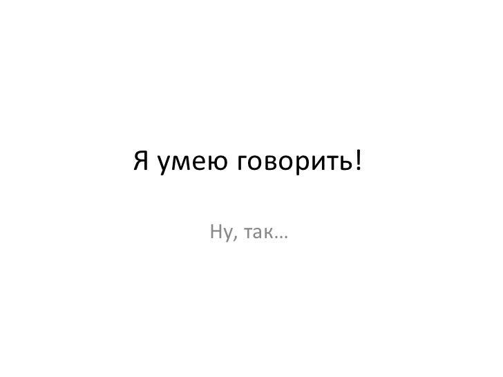 Я умею говорить!  Ну, так…
