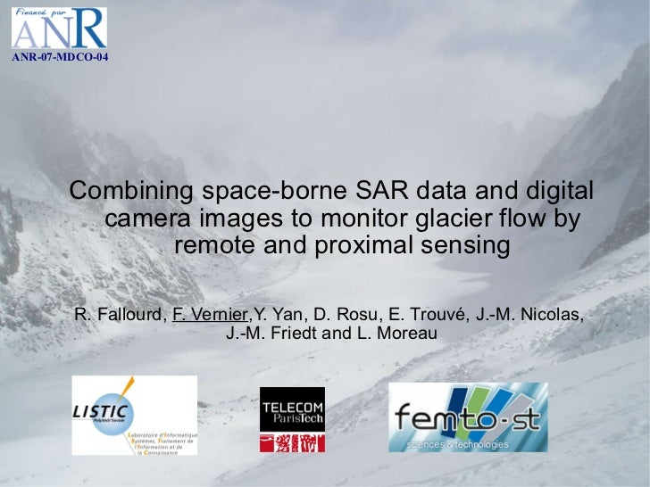 Combining space-borne SAR data and digital camera images to monitor glacier flow by remote and proximal sensing R. Fallour...
