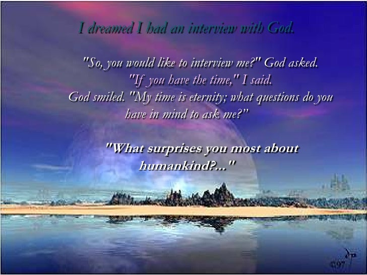 """I dreamed I had an interview with God.<br />""""So, you would like to interview me?"""" God asked.<br />""""If you h..."""