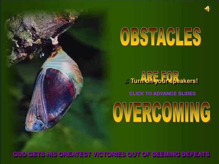 OBSTACLES<br />ARE FOR<br />♫Turn on your speakers!<br />CLICK TO ADVANCE SLIDES<br />OVERCOMING<br />GOD GETS HIS GREATES...