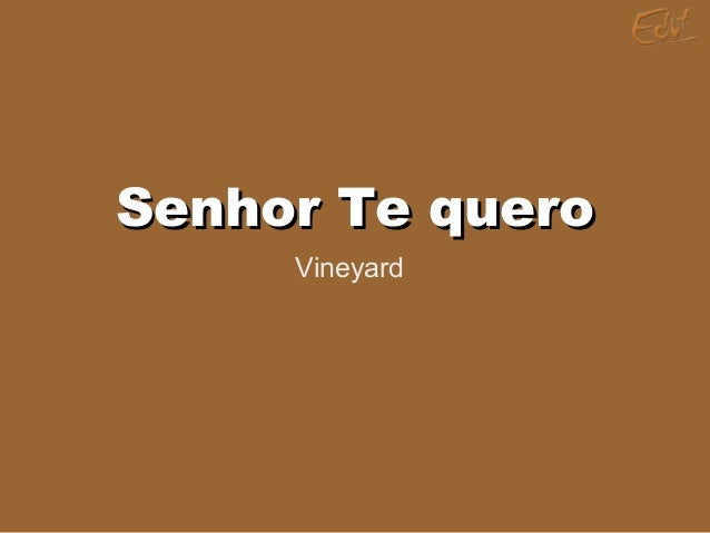 Senhor Te queroSenhor Te quero Vineyard
