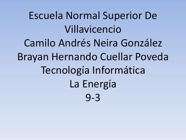 Escuela Normal Superior De         Villavicencio Camilo Andrés Neira GonzálezBrayan Hernando Cuellar Poveda     Tecnología...