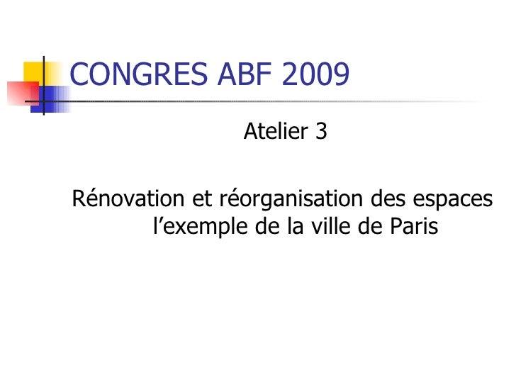 CONGRES ABF 2009 <ul><li>Atelier 3 </li></ul><ul><li>Rénovation et réorganisation des espaces  l'exemple de la ville de Pa...