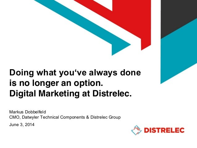 Doing  what  you've  always  done is no longer an option. Digital Marketing at Distrelec. Markus Dobbelfeld CMO, Datwyler ...