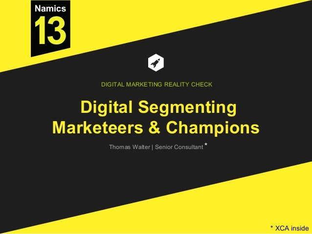 Digital Segmenting Marketeers & Champions Thomas Walter | Senior Consultant DIGITAL MARKETING REALITY CHECK * * XCA inside