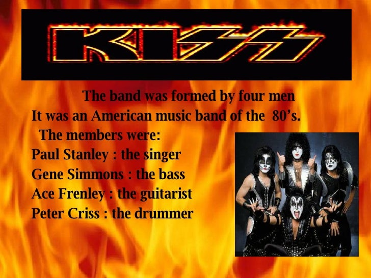 The band was formed by four men It was an American music band of the  80's. The members were: Paul Stanley : the singer Ge...