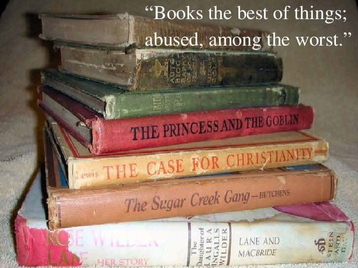 """ Books the best of things; abused, among the worst."""