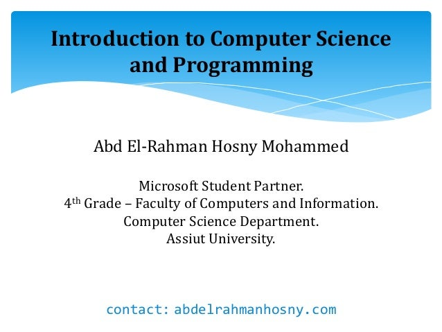 Introduction to Computer Science and Programming Abd El-Rahman Hosny Mohammed Microsoft Student Partner. 4th Grade – Facul...