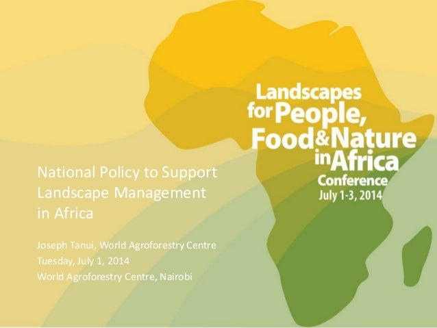 National Policy to Support Landscape Management in Africa Joseph Tanui, World Agroforestry Centre Tuesday, July 1, 2014 Wo...