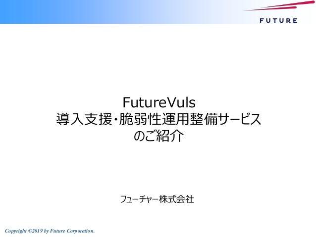 Copyright ©2019 by Future Corporation. FutureVuls 導入支援・脆弱性運用整備サービス のご紹介 フューチャー株式会社