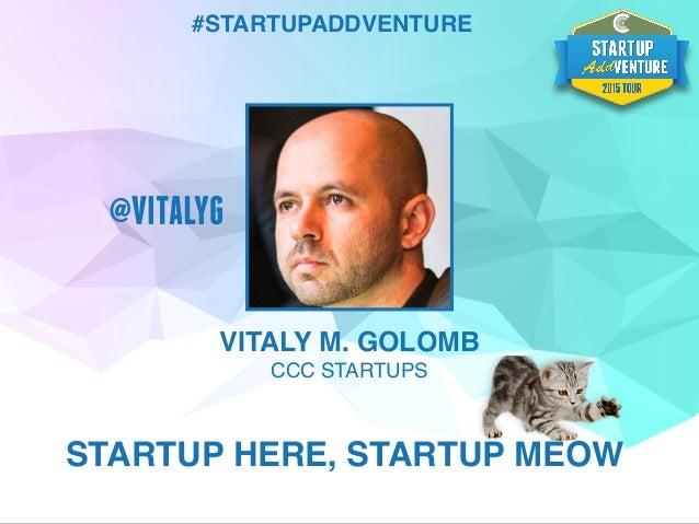 VITALY M. GOLOMB CCC STARTUPS STARTUP HERE, STARTUP MEOW #STARTUPADDVENTURE @VITALYG