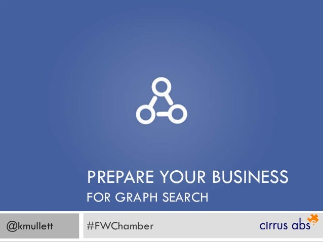 PREPARE YOUR BUSINESS            FOR GRAPH SEARCH@kmullett   #FWChamber
