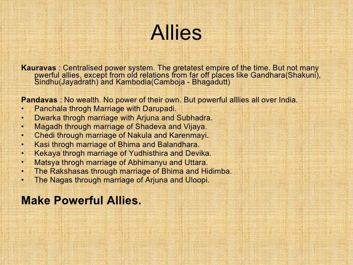 Allies <ul><li>Kauravas  : Centralised power system. The gretatest empire of the time. But not many pwerful allies, except...