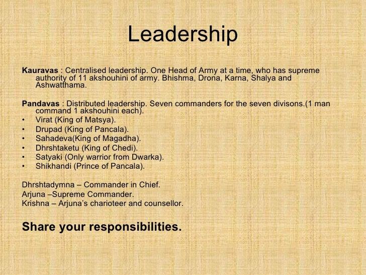 Leadership <ul><li>Kauravas  : Centralised leadership. One Head of Army at a time, who has supreme authority of 11 akshouh...