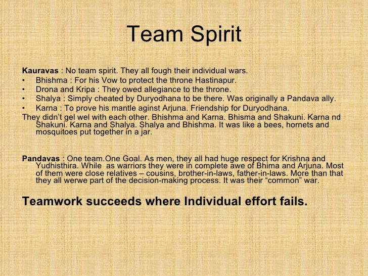 Team Spirit <ul><li>Kauravas  : No team spirit. They all fough their individual wars. </li></ul><ul><li>Bhishma : For his ...