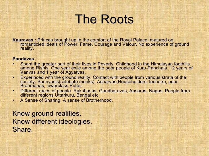 The Roots <ul><li>Kauravas :  Princes brought up in the comfort of the Royal Palace, matured on romanticied ideals of Powe...