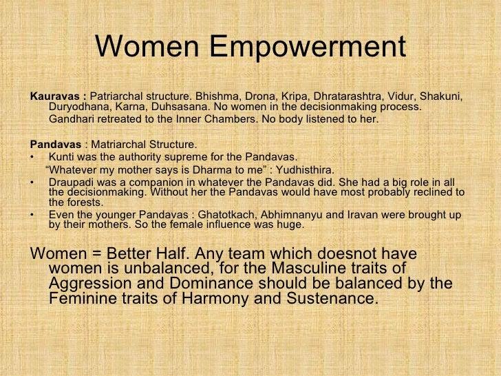 Women Empowerment <ul><li>Kauravas :  Patriarchal structure. Bhishma, Drona, Kripa, Dhratarashtra, Vidur, Shakuni, Duryodh...