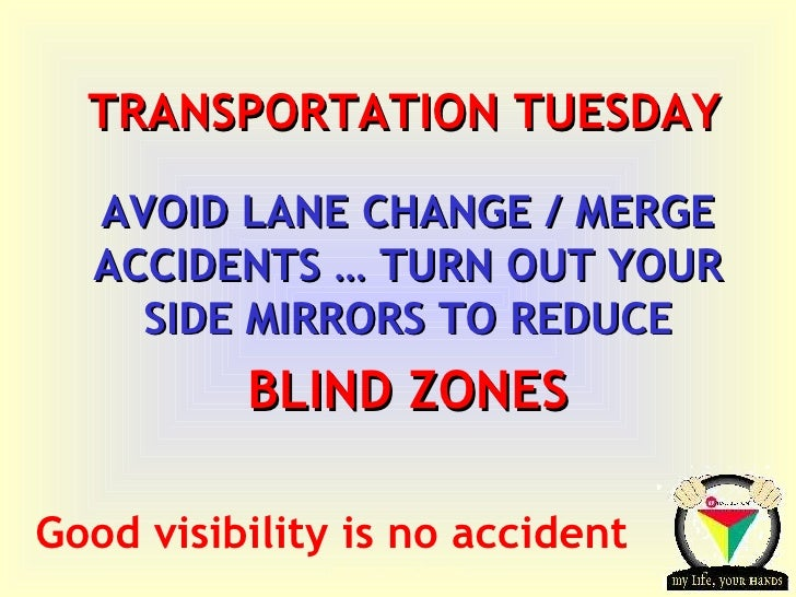 TRANSPORTATION TUESDAY AVOID LANE CHANGE / MERGE ACCIDENTS … TURN OUT YOUR SIDE MIRRORS TO REDUCE BLIND ZONES Good visibil...