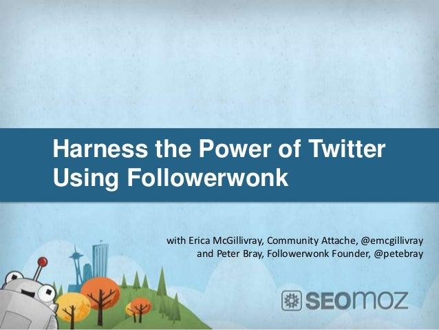 Harness the Power of TwitterUsing Followerwonk         with Erica McGillivray, Community Attache, @emcgillivray           ...
