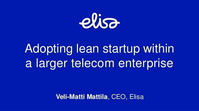 Veli-Matti Mattila, CEO, Elisa Adopting lean startup within a larger telecom enterprise