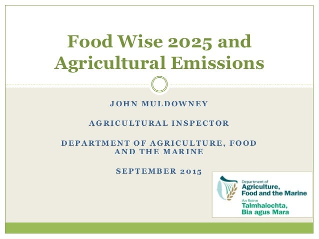 JOHN MULDOWNEY AGRICULTURAL INSPECTOR DEPARTMENT OF AGRICULTURE, FOOD AND THE MARINE SEPTEMBER 2015 Food Wise 2025 and Agr...