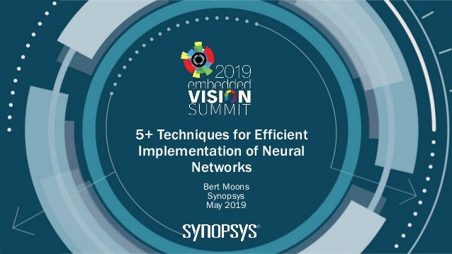 © 2019 Synopsys 5+ Techniques for Efficient Implementation of Neural Networks Bert Moons Synopsys May 2019