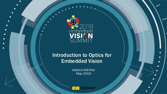 © 2019 Edmond Optics Introduction to Optics for Embedded Vision Jessica Gehlhar May 2019