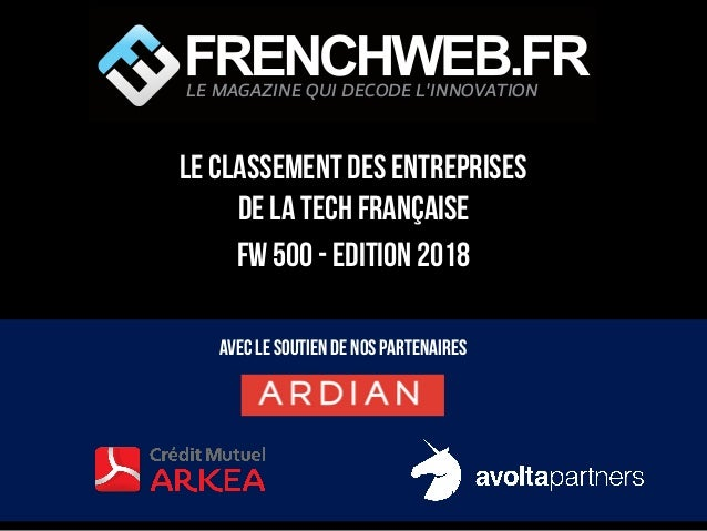 LE classement des entreprises de la Tech française FW 500 - Edition 2018 Avec le soutien de nos partenaires LE MAGAZINE QU...