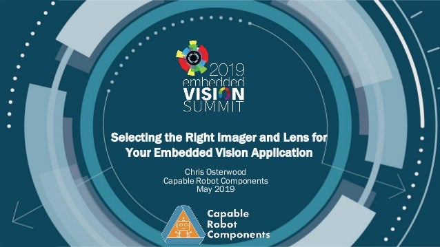 © 2019 Your Company Name Selecting the Right Imager and Lens for Your Embedded Vision Application Chris Osterwood Capable ...